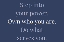 Step into your power. Own who you are. Do what serves you.